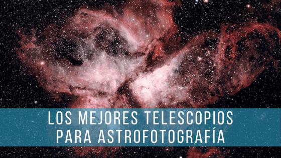 Los mejores telescopios para astrofotografía.