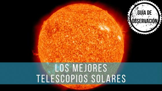 Los mejores telescopios solares te permiten ver la superficie solar con seguridad para tus ojos.