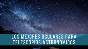 Los mejores oculares para telescopios astronómicos. Todas las opciones.