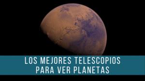 Los mejores telescopios para ver planetas te ofrecen vistas espectaculares de Marte, Júpiter y Saturno.