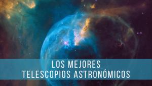 Con los mejores telescopios astronómicos serás capaz de ver nebulosas y galaxias.
