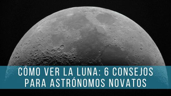 Cómo ver la Luna y sacarle el máximo rendimiento a tu telescopio.