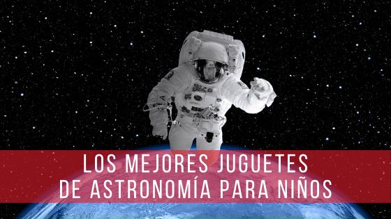 Una selección con los mejores juguetes de astronomía para niños.