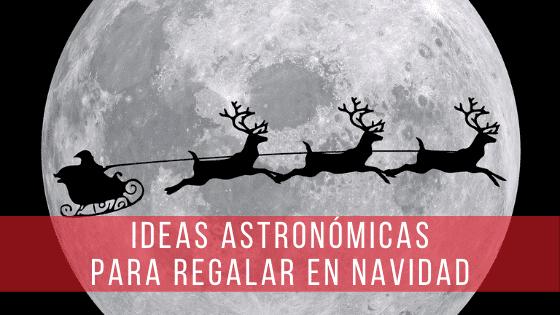 Ideas para regalos navideños relacionados con la astronomía.